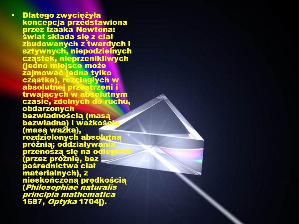 Dlatego zwyciężyła koncepcja przedstawiona przez Izaaka Newtona: świat składa się z ciał zbudowanych z twardych i sztywnych, niepodzielnych cząstek, nieprzenikliwych (jedno miejsce może zajmować jedna tylko cząstka), rozciągłych w absolutnej przestrzeni i trwających w absolutnym czasie, zdolnych do ruchu, obdarzonych bezwładnością (masą bezwładną) i ważkością (masą ważką), rozdzielonych absolutną próżnią; oddziaływania przenoszą się na odległość (przez próżnię, bez pośrednictwa ciał materialnych), z nieskończoną prędkością (Philosophiae naturalis principia mathematica 1687, Optyka 1704[).